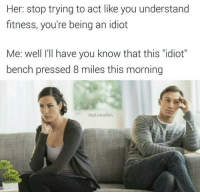 """<p>I Benched (I Benched So Far Away)</p>: Her: stop trying to act like you understand  fitness, you're being an idiot  Me: well I'lI have you know that this """"idiot""""  bench pressed 8 miles this morning  BadJokeBen <p>I Benched (I Benched So Far Away)</p>"""