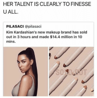 You can't say what you want about her ant booty ass but shes a smart ass bitch: HER TALENT IS CLEARLY TO FINESSE  U ALL.  PILASACI @pilasaci  Kim Kardashian's new makeup brand has sold  out in 3 hours and made $14.4 million in 10  mins.  kim Kardashian's new makeup brahas sold You can't say what you want about her ant booty ass but shes a smart ass bitch