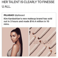 Smh your an idiot if you think any of the Jenners or kardashians have any talent, because literally they don't lmfao, this whole makeup company? All her managers smh: HER TALENT IS CLEARLY TO FINESSE  U ALL.  PILASACI @pilasaci  Kim Kardashian's new makeup brand has sold  out in 3 hours and made $14.4 million in 10  mins. Smh your an idiot if you think any of the Jenners or kardashians have any talent, because literally they don't lmfao, this whole makeup company? All her managers smh