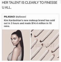 And you dumb hoes keep buying @no_chillbruh: HER TALENT IS CLEARLY TO FINESSE  U ALL.  PILASACI @pilasaci  Kim Kardashian's new makeup brand has sold  out in 3 hours and made $14.4 million in 10  mins. And you dumb hoes keep buying @no_chillbruh