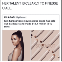 makeup brands: HER TALENT IS CLEARLY TO FINESSE  UALL  PILASACI @pilasaci  Kim Kardashian's new makeup brand has sold  out in 3 hours and made $14.4 million in 10  mins.