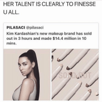 <p>Can&rsquo;t finesse a finesser (via /r/BlackPeopleTwitter)</p>: HER TALENT IS CLEARLY TO FINESSE  UALL.  PILASACI @pilasaci  Kim Kardashian's new makeup brand has sold  out in 3 hours and made $14.4 million in 10  mins. <p>Can&rsquo;t finesse a finesser (via /r/BlackPeopleTwitter)</p>