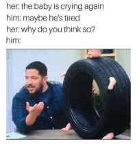 Crying, Memes, and Baby: her: the baby is crying again  him: maybe he's tired  her. why do you think so?  him: https://t.co/lWdph5aoWD