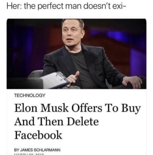 Doesnt Exi: Her: the perfect man doesn't exi-  TECHNOLOGY  Elon Musk Offers To Buy  And Then Delete  Facebook  BY JAMES SCHLARMANN
