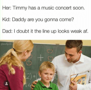 Af, Dad, and Music: Her: Timmy has a music concert soon.  Kid: Daddy are you gonna come?  Dad: I doubt it the line up looks weak af.  @wolfgrillz  ++  $2)+  45