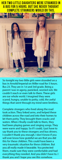 Children, Comfortable, and Girls: HER TWO LITTLE DAUGHTERS WERE STRANDED IN  A BUS FOR 5 HOURS. BUT SHE NEVER THOUGHT  COMPLETE STRANGERS WOULD DO THIS  So tonight my two little girls were stranded on a  bus in Arnold/lmperial on Miller road for 5 hours.  Bus 23. They are in 1st and 3rd grade. Being a  parent I was in agony, panicked, worried sick. We  couldn't reach or even talk to them. These girls  are our whole world. imagined they were  scared, hungry, unable to potty, cold, the awful  things that went through my mind were limitless.  Complete strangers who lived along the road  took action. They linked arms, and helped these  children across the road and into their homes to  let them potty. They brought them snacks and  waters. When i finally could talk to them, they  had been playing games and singing songs. They  were warm and happy. So if I could, I just have to  say thank you to these strangers and bus drivers.  l couldn't thank you enough. I don't know if you  will ever know how grateful we are that you did  this for these children. This could have been a  very traumatic situation for these children. But  you all really made it bearable. You protected  them, made sure they were comfortable and had  everything they needed. And you didn't have to. I  thank you and I hope you see this somehow. <p>Her Two Little Daughters Were Stranded In A Bus For 5 Hours. But She Never Thought Complete Strangers Would Do This.</p>