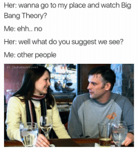 A @badjokeben inspired meme: Her: wanna go to my place and watch Big  Bang Theory?  Me: ehh.. no  Her: well what do you suggest we see?  Me: other people  IG: TheFunny Introvert A @badjokeben inspired meme