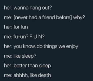 Ah yes, death: her: wanna hang out?  me: [never hada friend before] why?  her: for fun  me: fu-un? FUN?  her: you know, do things we enjoy  me: like sleep?  her: better than sleep  me: ahhhh, like death Ah yes, death
