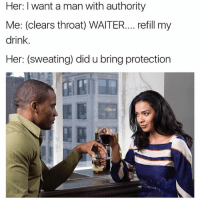 Memes, Snapchat, and 🤖: Her: want a man with authority  Me: (clears throat) WAITER.... refill my  drink  Her: (sweating) did u bring protection Snapchat: DankMemesGang