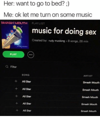 all star smash mouth: Her: want to go to bed?  Me: ok let me turn on some music  SMASH MOUTH PLAYLIST  music for doing sex  Created by:  rudy mustang 8 songs, 26 min  PLAY  a Filter  SONG  ARTIST  All Star  Smash Mouth  All Star  Smash Mouth  All Star  Smash Mouth  All Star  Smash Mouth  All Star  Smash Mouth