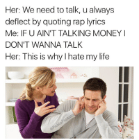 IF YOU AINT TALKIN MONEY I DONT WANNA TALK 😤, YOU CAN TELL I GOT THAT SACK JUST BY THE WAY I WALK 😤😤😤😤 (March 2016): Her: We need to talk, u always  deflect by quoting rap lyrics  Me: IF U AIN'T TALKING MONEY I  DON'T WANNA TALK  Her: This is why l hate my life IF YOU AINT TALKIN MONEY I DONT WANNA TALK 😤, YOU CAN TELL I GOT THAT SACK JUST BY THE WAY I WALK 😤😤😤😤 (March 2016)
