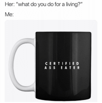 """Memes, Living, and 🤖: Her: """"what do you do for a living?""""  Me:  CERTIFIE D  A S S E A T E R 😂😂😂😂😂 y'all copping this cup or nah?? LinkInBio ShopNow"""