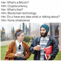 Memes, Technology, and Bitcoin: Her: What's a Bitcoin?  Him: Cryptocurrency.  Her: What's that?  Him: Blockchain technology  Her: Do u have any idea what ur talking about?  Him: None whatsoever.  @ moistbuddha 🚨WARNING🚨do NOT follow @moistbuddha if you're easily offended!