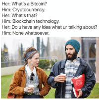 Technology, Dank Memes, and Bitcoin: Her: What's a Bitcoin?  Him: Cryptocurrency.  Her: What's that?  Him: Blockchain technology.  Her: Do u have any idea what ur talking about?  Him: None whatsoever.  @moistbuddha @moistbuddha same