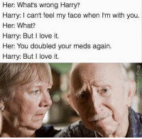 Snapchat: dankmemesgang: Her: What's wrong Harry?  Harry: I can't feel my face when l'm with you.  Her: What?  Harry: But I love it.  Her: You doubled your meds again.  Harry: But I love it. Snapchat: dankmemesgang