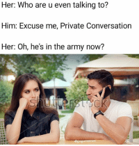 Cavs, Dank, and Memes: Her: Who are u even talking to?  Him: Excuse me, Private Conversation  Her: Oh, he's in the army now? Sir yes sir - - - - hoodvines vine dank hot omg cavs gsw lebornjames curry playoffs dankmemes dubai like4like justinbieber crazyje papafranku pinkguy cashmeoutside cringe bleach kys gamingmeme jetfuelcantmeltsteelbeams edgymeme idubbbz furry doggo gaming l4l selfie