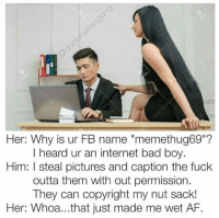 "permissible: Her: Why is ur FB name ""memethug69""?  heard ur an internet bad boy.  Him: l steal pictures and caption the fuck  outta them with out permission.  The  can copyright my nut sack!  Her: Whoa... that just made me wet AF."