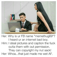 """Memes, 🤖, and Afs: Her: Why is ur FB name """"memethug69""""?  I heard ur an internet bad boy.  Him: l steal pictures and caption the fuck  outta them with out permission.  They can copyright my nut sack!  Her: Whoa...that just made me wet AF. Snapchat : dankmemesgang"""