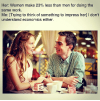 Work, Women, and Her: Her: Women make 23% less than men for doing the  same work.  Me: [Trying to think of something to impress her] I don't  understand economics either. <p>1+2= fib</p>