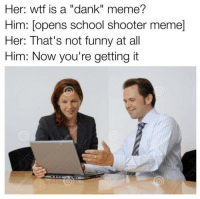 """Dank, Funny, and Meme: Her: wtf is a """"dank"""" meme?  Him: [opens school shooter meme]  Her: That's not funny at all  Him: Now you're getting it <p>She'll never understand. via /r/dank_meme <a href=""""http://ift.tt/2qqIudY"""">http://ift.tt/2qqIudY</a></p>"""