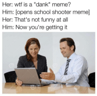 """<p>This sub is cancer via /r/dank_meme <a href=""""http://ift.tt/2oinhBC"""">http://ift.tt/2oinhBC</a></p>: Her: wtf is a """"dank"""" meme?  Him: [opens school shooter meme]  Her: That's not funny at all  Him: Now you're getting it <p>This sub is cancer via /r/dank_meme <a href=""""http://ift.tt/2oinhBC"""">http://ift.tt/2oinhBC</a></p>"""
