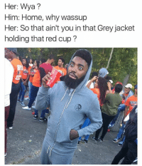 Red, Greys, and Homes: Her: Wya?  Him: Home, why wassup  Her: So that ain't you in that Grey jacket  holding that red cup?