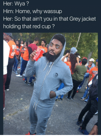 Blackpeopletwitter, Grey, and Home: Her: Wya?  Him: Home, why wassup  Her: So that ain't you in that Grey jacket  holding that red cup?  BE <p>Shawty went from &ldquo;fine too&rdquo; to &ldquo;a spy too&rdquo; (via /r/BlackPeopleTwitter)</p>