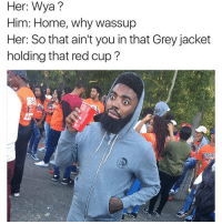 Memes, Grey, and 🤖: Her: Wya?  Him: Home, why wassup  Her: So that ain't you in that Grey jacket  holding that red cup?  ORGAN hahahahaha