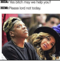 Bitch, Relationships, and Help: HER: Yes bitch may we help you?  HIM: Please lord not today.