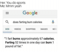 """Google, Shopping, and Sports: Her: You do sports  Me: Mmm yeah  Google  O  does farting burn calories  WEB VIDEOS SHOPPING IMAGES NEW  """"1 fart burns approximately 67 calories  Farting 52 times in one day can burn 1  pound of fat."""""""