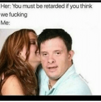 Mehoy noy: Her: You must be retarded if you think  we fucking  Me Mehoy noy