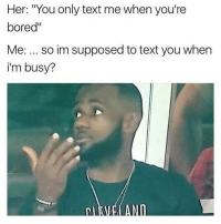 "Im saying tho! 🤔😂😂: Her: ""You only text me when you're  bored""  Me: so im supposed to text you when  i'm busy? Im saying tho! 🤔😂😂"