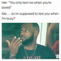 "😂💯: Her: ""You only text me when you're  bored  Me: so im supposed to text you when  i'm busy? 😂💯"
