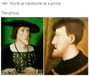 The Prince: Her: You're as handsome as a prince  The prince:  CLASSICAL ART MEMES  facebook.com/classicalartmemes