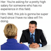 Wtf, Girl Memes, and Experience: Her: You're asking for a pretty high  salary for someone who has no  experience in this field  Him: Well, this job is gonna be super  hard since I have no idea wtf I'm  doing The unspoken rules of interviewing @stupidresumes