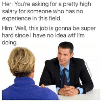 Wtf, Experience, and MeIRL: Her: You're asking for a pretty high  salary for someone who has no  experience in this field  Him: Well, this job is gonna be super  hard since I have no idea wtf I'm  doing meirl
