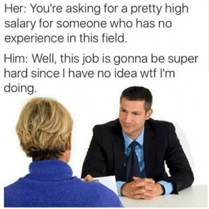 Wtf, Dank Memes, and Experience: Her: You're asking for a pretty high  salary for someone who has no  experience in this field.  Him: Well, this job is gonna be super  hard since I have no idea wtf I'm  doing