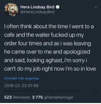 "<p>Wholesome cute via /r/wholesomememes <a href=""http://ift.tt/2ENO5T6"">http://ift.tt/2ENO5T6</a></p>: Hera Lindsay Bird  @HeraLindsayBird  l often think about the time l went to a  cafe and the waiter fucked up my  order four times and as i was leaving  he came over to me and apologized  and said, looking aghast, i'm sorry i  can't do my job right now i'm so in love  översätt från engelska  2018-02-23 01:49  523 Retweets 3 775 gillamarkeringar <p>Wholesome cute via /r/wholesomememes <a href=""http://ift.tt/2ENO5T6"">http://ift.tt/2ENO5T6</a></p>"