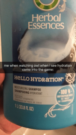 Anaconda, Hello, and The Game: Herbal  Essences  me when watching owl when i see hydration  come into the game:  HeLLO HYDRaTION  MOISTURIZING SHAMPO0  SHAMPOOING HYDRATANT  100%.  OFTER/PLUS Bou  IN 1 WASH  wthfavec  ONUT ESSENCES  ESSENCES DE NOIX DE COC  EN 1  IL(33.8 FL叨 svrefovr:  i have my moments.