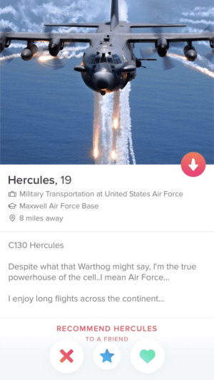 Came across this: Hercules, 19  Military Transportation at United States Air Force  Maxwell Air Force Base  8 miles away  C130 Hercules  Despite what that Warthog might say, I'm the true  powerhouse of the cell..I mean Air Force...  I enjoy long flights across the continent...  RECOMMEND HERCULES  TO A FRIEND Came across this