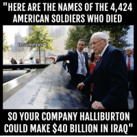 "Memes, Soldiers, and Iraq: ""HERE ARE THE NAMES OF THE 4,424  AMERICAN SOLDIERS WHO DIED  The Snarky pundit  SO YOUR COMPANY HALLIBURTON  COULD MAKE$40 BILLION IN IRAQ"" We must never forget this. Trump's SoS ""pick""  Rex Tillerson must be opposed.  < Snarky Pundit> LIKE and Follow for more."