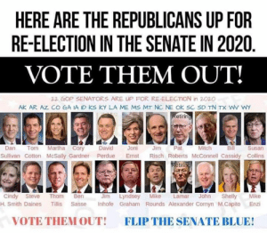 Rounds: HERE ARE THE REPUBLICANS UP FOR  RE-ELECTION IN THE SENATE IN 2020  VOTE THEM OUT!  22 GOP SENATORS ARE UP FOR RE-ELECTION in 2020  AK AR AZ CO GA IA ID KS KY LA ME MS MT NC NE OK SC SD TN TX WV WY  etirin  Mitch  Dan Tom Martha Cory David Joni Jm Pat  Bill  Susan  Sullivan Cotton McSally Gardner Perdue Emst Risch Roberts McConnell Cassidy Collins  etir  Jim Lyndsey Mike Lamar John Shelly Mike  H. Smith Daines Tillis Sasse Inhofe Graham Rounds Alexander Cornyn M.Capito Enzi  Cindy Steve Thom Ben  VOTE THEM OUT!  FLIP THE SENATE BLUE!