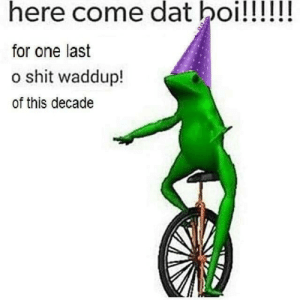 friendly-neighborhood-patriarch:  o shit waddup   O shit whaddup: here come dat boi!!!!!!  for one last  o shit waddup!  of this decade friendly-neighborhood-patriarch:  o shit waddup   O shit whaddup