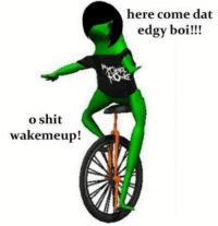just let me bring it back for this one meme: here come dat  edgy boi!!!  o shit  wakemeup! just let me bring it back for this one meme
