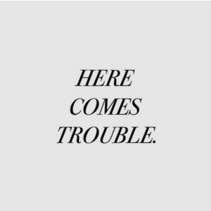 Trouble, Here, and Comes: HERE  COMES  TROUBLE