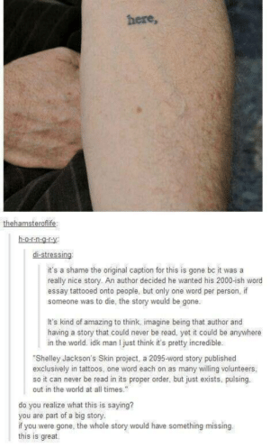 "Tattoos, Word, and World: here,  h-o-nO  it's a shame the original caption for this is gone bc it was a  really nice story. An author decided he wanted his 2000-ish word  essay tattooed onto people, but only one word per person, if  someone was to die, the story would be gone.  It's kind of amazing to think, imagine being that author and  having a story that could never be read, yet it could be anywhere  in the world. idk man I just think it's pretty incredible.  ""Shelley Jackson's Skin project, a 2095-word story published  exclusively in tattoos, one word each on as many willing volunteers  so it can never be read in its proper order, but just exists, pulsing.  out in the world at all times  do you realize what this is saying?  you are part of a big story  if you were gone, the whole story would have something missing  this is great. Tattooing each word from an essay on different people"
