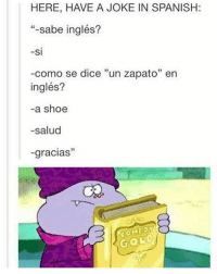 """I'm no Spanish expert but here's the jist: -Do you know English? -Yes -How do you say 'A shoe' in English? -(In English) A shoe -Bless you lol -Thanks lol: HERE, HAVE A JOKE IN SPANISH  """"-sabe inglés?  SI  -como se dice """"un zapato"""" en  inglés?  -a shoe  -salud  33  gracias  COMEDY  GO I'm no Spanish expert but here's the jist: -Do you know English? -Yes -How do you say 'A shoe' in English? -(In English) A shoe -Bless you lol -Thanks lol"""
