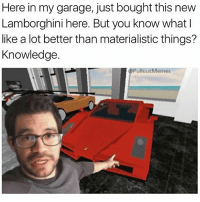Ok I'm back hello: Here in my garage, just bought this new  Lamborghini here. But you know what I  like a lot better than materialistic things?  Knowledge.  pullout Me Ok I'm back hello