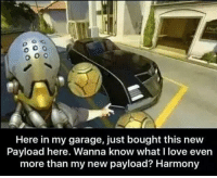 Memes, Wanna Know, and 🤖: Here in my garage, just bought this new  Payload here. Wanna know what I love even  more than my new payload? Harmony Lmao 😂😂