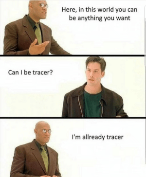 Dank, Memes, and Target: Here, in this world you can  be anything you want  Can I be tracer?  I'm allready tracer MeIrl by Ben_Witt7 MORE MEMES
